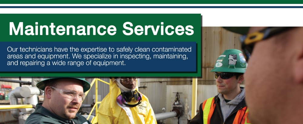 Maintenance Services. Our technicians have the expertise to safely clean contaminated areas and equipment. We specialize in inspecting, maintaining and repairing a wide range of equipment.
