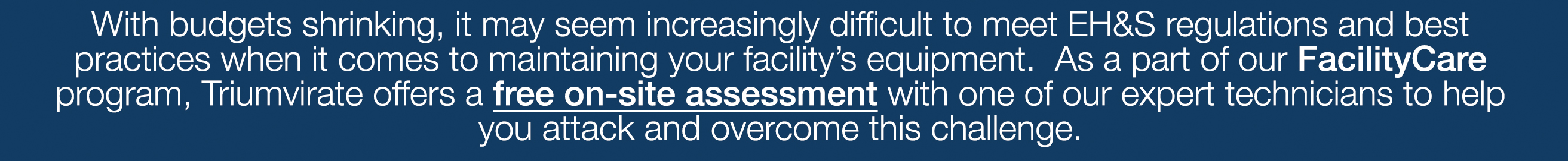 /With budgets shrinking it may seem increasingly difficult to meet EH&S regulations and best practices when it comes to maintaining your facility equipment. As part of our FacilityCare program, Triumivrate offers a free on-site assessment with one of our expert technicians to help you attack and overcome this challenge.